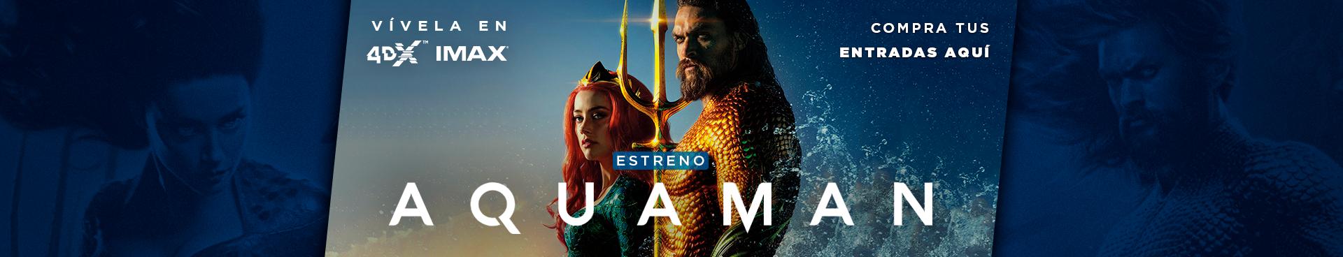 ESTRENO AQUAMAN, VÍVELA EN IMAX Y 4DX,  COMPRA TUS ENTRADAS AQUÍ